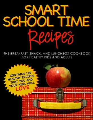 FREE SMART SCHOOL TIME RECIPES: The Breakfast, Snack, and Lunchbox Cookbook for Healthy Kids and Adults!